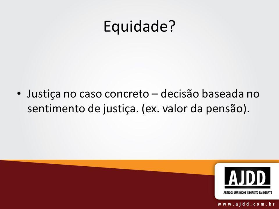 Equidade. Justiça no caso concreto – decisão baseada no sentimento de justiça.