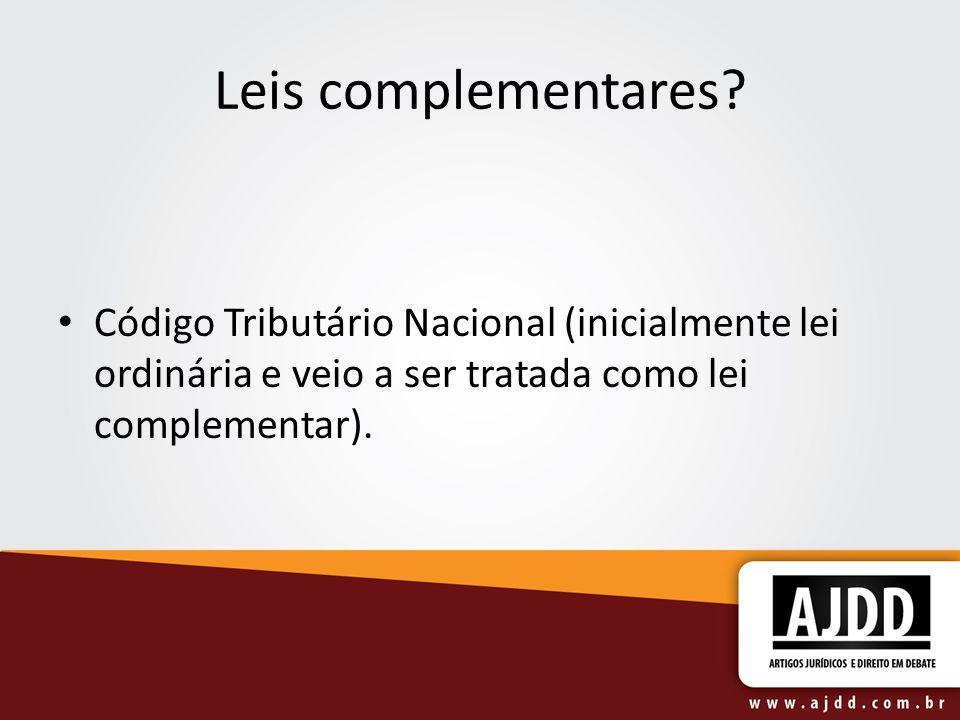 Leis complementares? Código Tributário Nacional (inicialmente lei ordinária e veio a ser tratada como lei complementar).