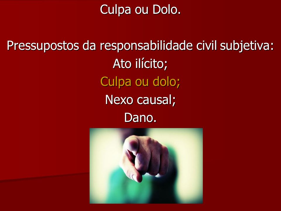 Culpa ou Dolo. Pressupostos da responsabilidade civil subjetiva: Ato ilícito; Culpa ou dolo; Nexo causal; Dano.