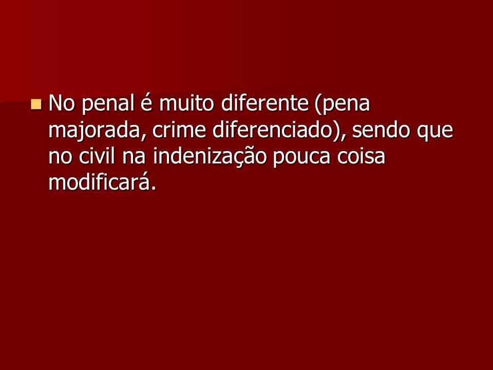 No penal é muito diferente (pena majorada, crime diferenciado), sendo que no civil na indenização pouca coisa modificará. No penal é muito diferente (