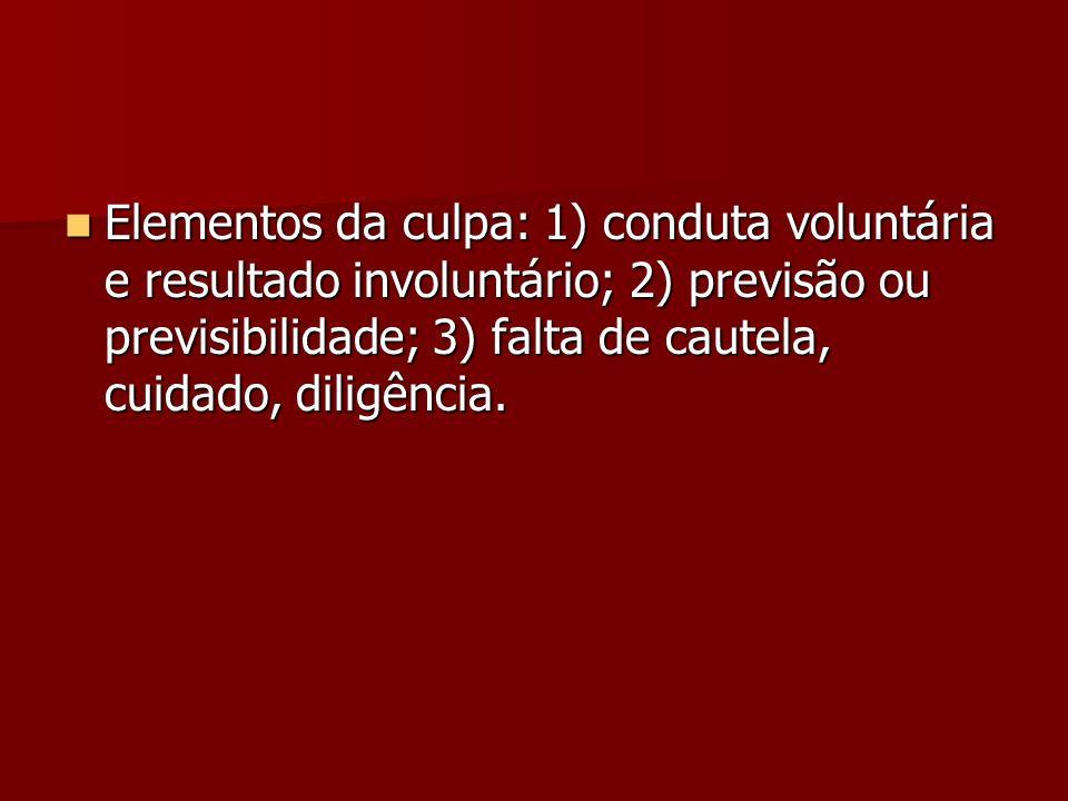 Elementos da culpa: 1) conduta voluntária e resultado involuntário; 2) previsão ou previsibilidade; 3) falta de cautela, cuidado, diligência. Elemento