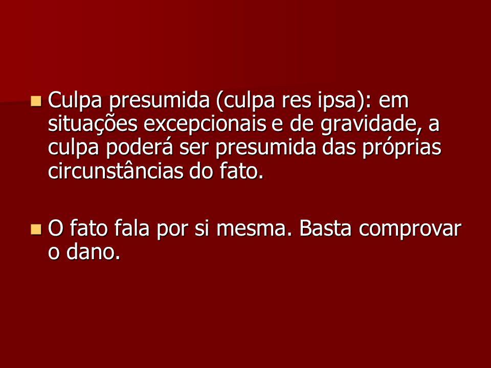 Culpa presumida (culpa res ipsa): em situações excepcionais e de gravidade, a culpa poderá ser presumida das próprias circunstâncias do fato. Culpa pr