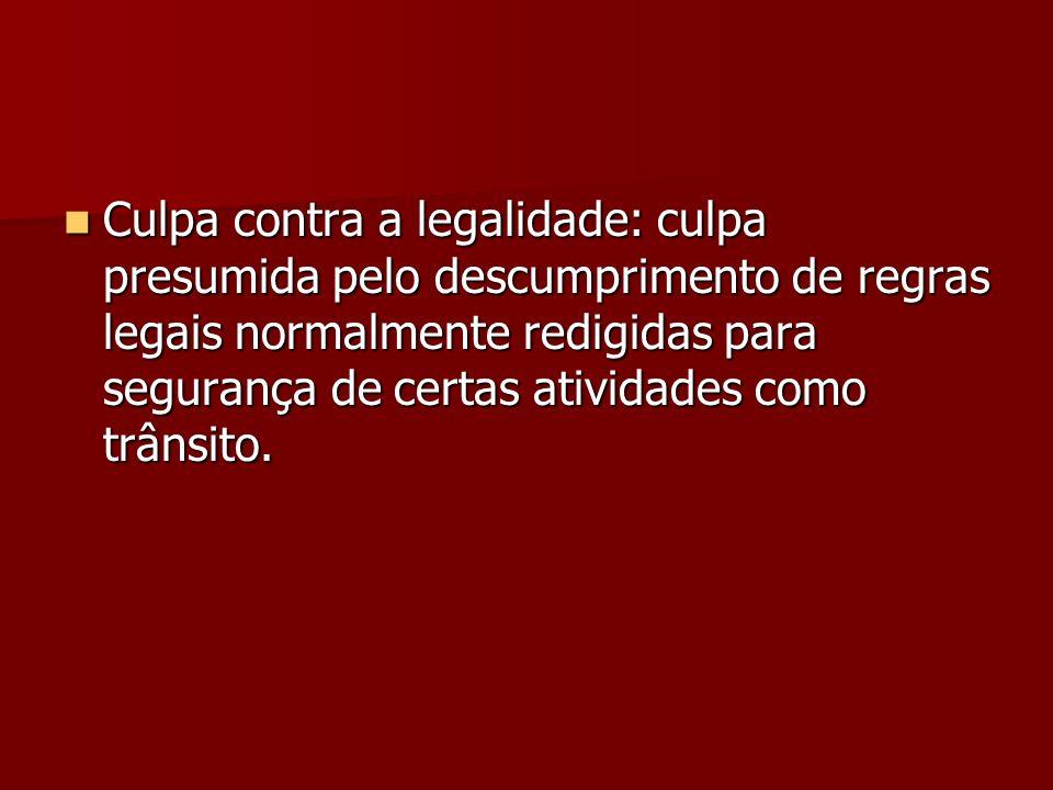 Culpa contra a legalidade: culpa presumida pelo descumprimento de regras legais normalmente redigidas para segurança de certas atividades como trânsit
