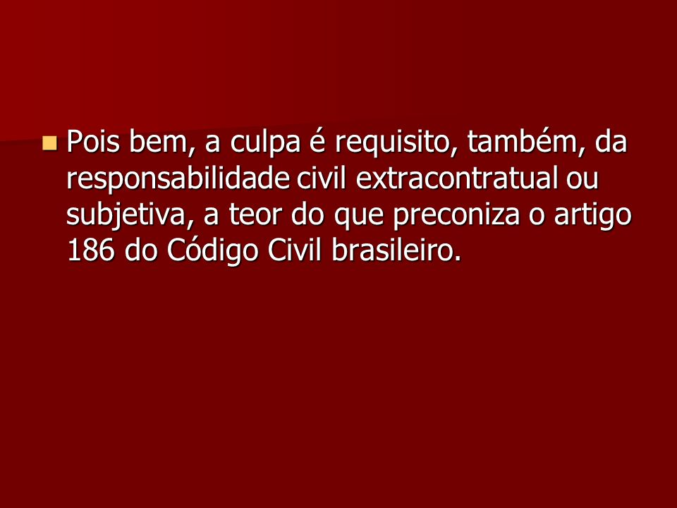 Pois bem, a culpa é requisito, também, da responsabilidade civil extracontratual ou subjetiva, a teor do que preconiza o artigo 186 do Código Civil br