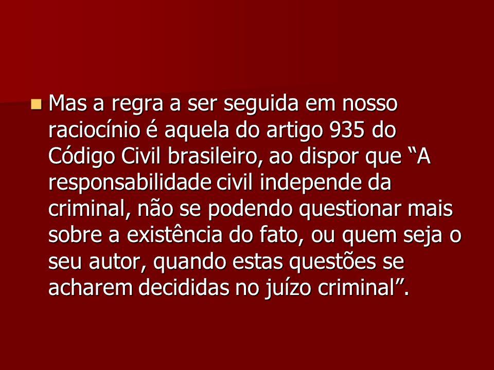 Mas a regra a ser seguida em nosso raciocínio é aquela do artigo 935 do Código Civil brasileiro, ao dispor que A responsabilidade civil independe da c