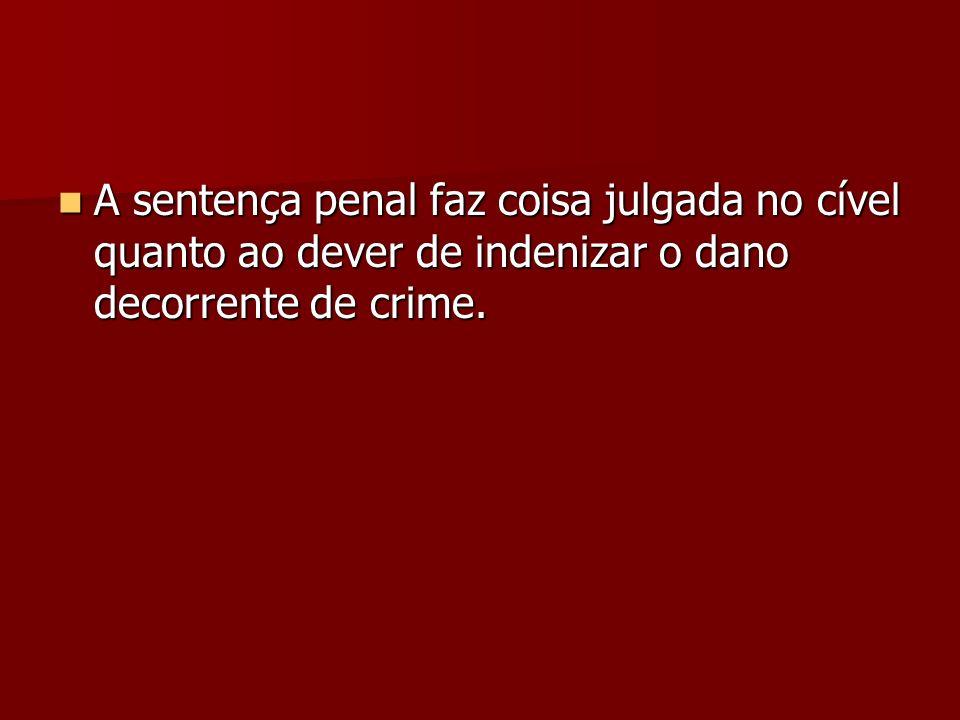 A sentença penal faz coisa julgada no cível quanto ao dever de indenizar o dano decorrente de crime. A sentença penal faz coisa julgada no cível quant