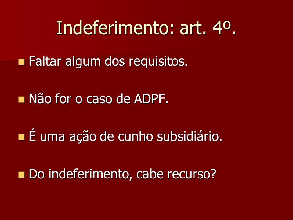 Indeferimento: art. 4º. Faltar algum dos requisitos. Faltar algum dos requisitos. Não for o caso de ADPF. Não for o caso de ADPF. É uma ação de cunho