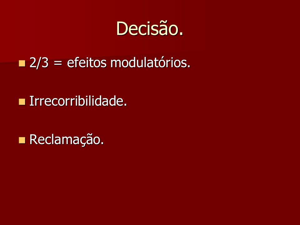 Decisão. 2/3 = efeitos modulatórios. 2/3 = efeitos modulatórios. Irrecorribilidade. Irrecorribilidade. Reclamação. Reclamação.