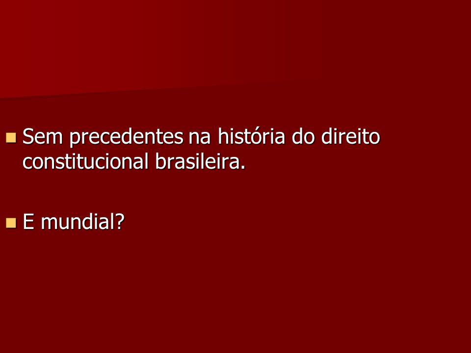 Sem precedentes na história do direito constitucional brasileira. Sem precedentes na história do direito constitucional brasileira. E mundial? E mundi