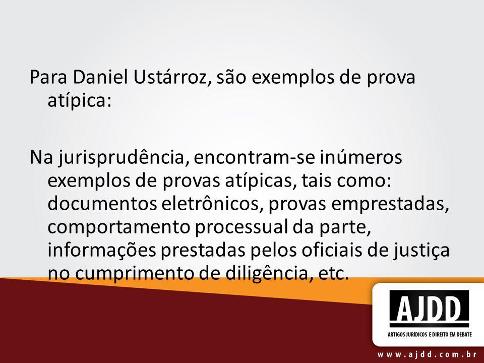 Para Daniel Ustárroz, são exemplos de prova atípica: Na jurisprudência, encontram-se inúmeros exemplos de provas atípicas, tais como: documentos eletrônicos, provas emprestadas, comportamento processual da parte, informações prestadas pelos oficiais de justiça no cumprimento de diligência, etc.