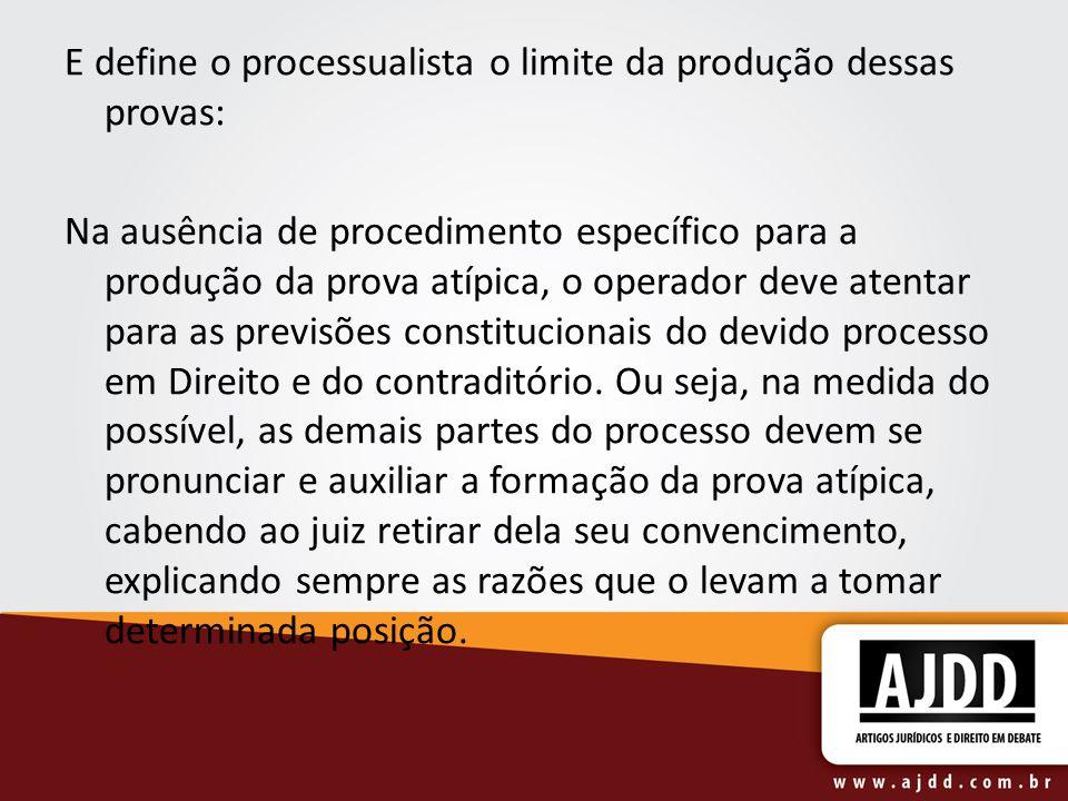 E define o processualista o limite da produção dessas provas: Na ausência de procedimento específico para a produção da prova atípica, o operador deve atentar para as previsões constitucionais do devido processo em Direito e do contraditório.