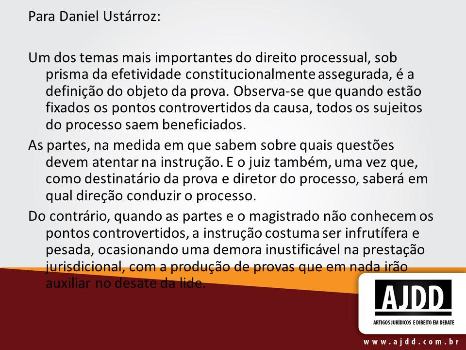 Para Daniel Ustárroz: Um dos temas mais importantes do direito processual, sob prisma da efetividade constitucionalmente assegurada, é a definição do objeto da prova.