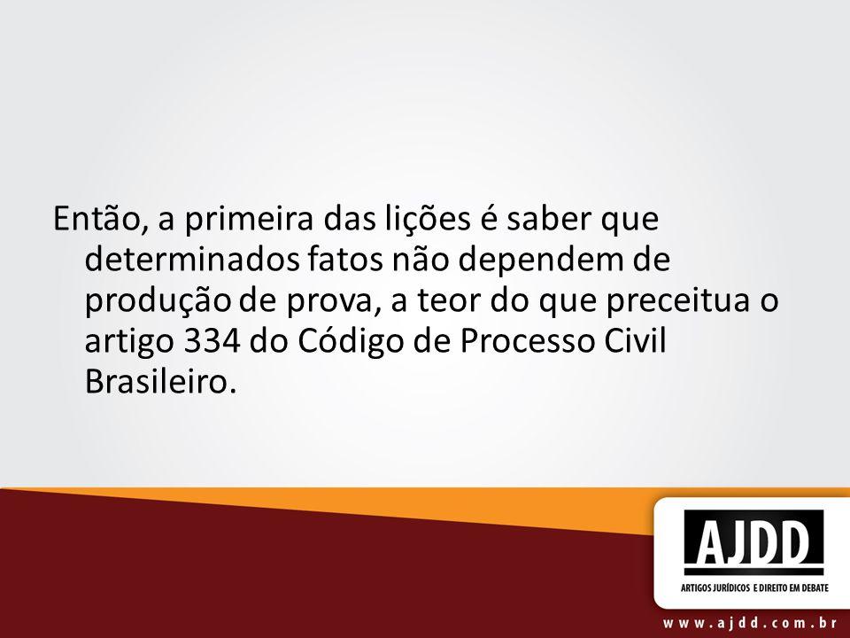 Então, a primeira das lições é saber que determinados fatos não dependem de produção de prova, a teor do que preceitua o artigo 334 do Código de Processo Civil Brasileiro.