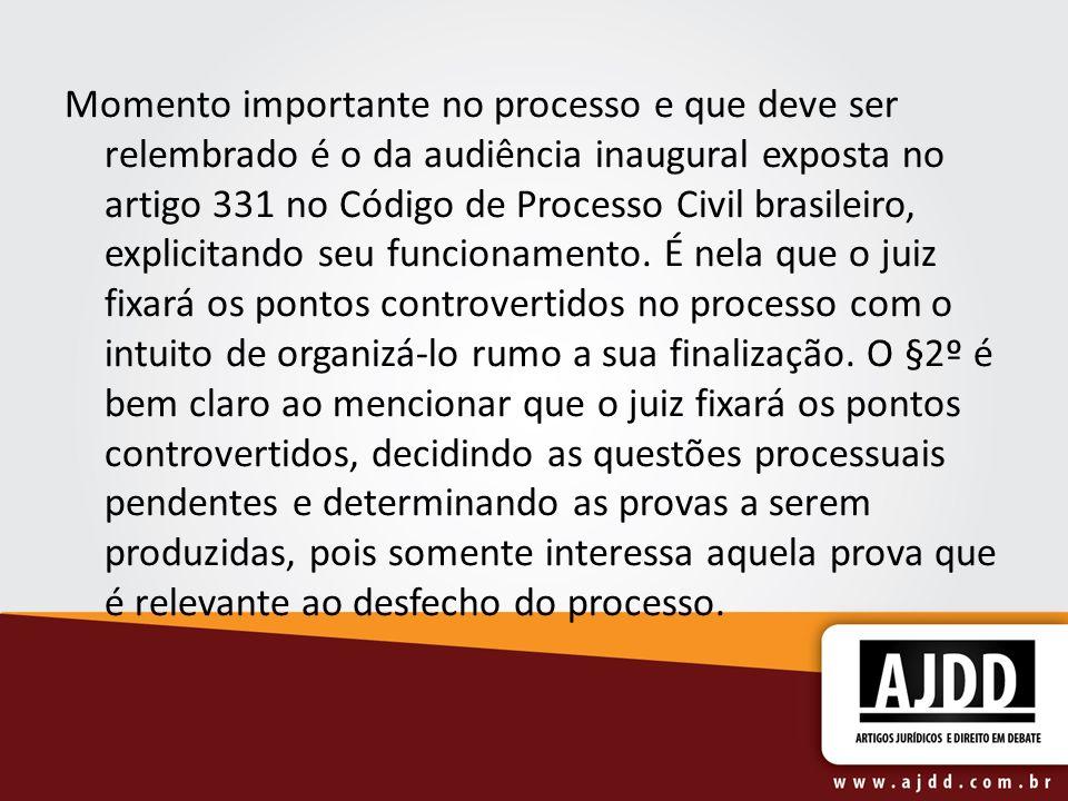 Momento importante no processo e que deve ser relembrado é o da audiência inaugural exposta no artigo 331 no Código de Processo Civil brasileiro, explicitando seu funcionamento.