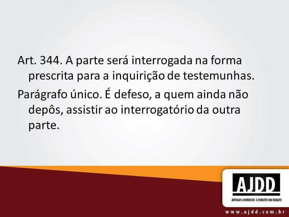 Art. 344. A parte será interrogada na forma prescrita para a inquirição de testemunhas. Parágrafo único. É defeso, a quem ainda não depôs, assistir ao