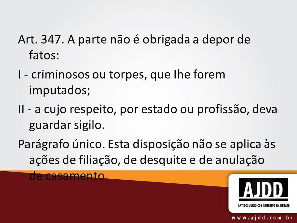 Art. 347. A parte não é obrigada a depor de fatos: I - criminosos ou torpes, que Ihe forem imputados; II - a cujo respeito, por estado ou profissão, d