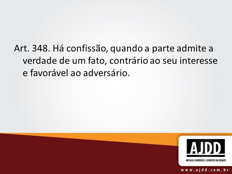 Art. 348. Há confissão, quando a parte admite a verdade de um fato, contrário ao seu interesse e favorável ao adversário.