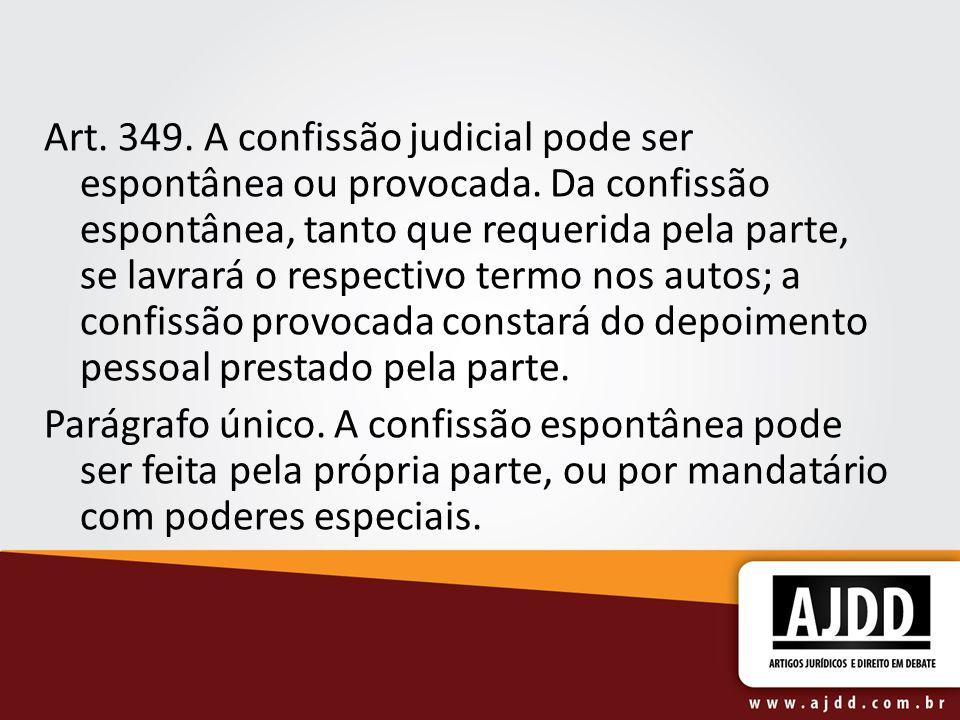 Art. 349. A confissão judicial pode ser espontânea ou provocada. Da confissão espontânea, tanto que requerida pela parte, se lavrará o respectivo term