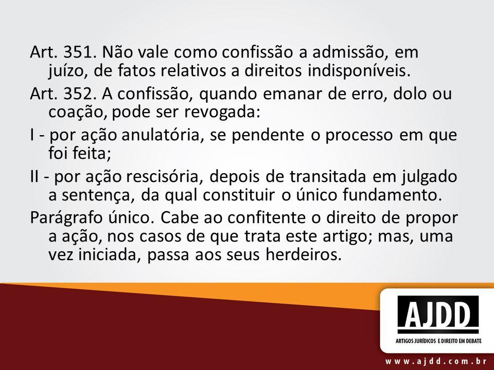 Art. 351. Não vale como confissão a admissão, em juízo, de fatos relativos a direitos indisponíveis. Art. 352. A confissão, quando emanar de erro, dol