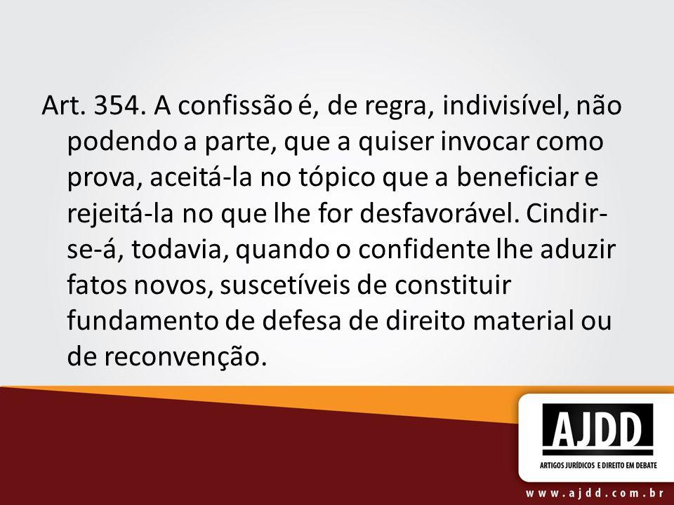 Art. 354. A confissão é, de regra, indivisível, não podendo a parte, que a quiser invocar como prova, aceitá-la no tópico que a beneficiar e rejeitá-l
