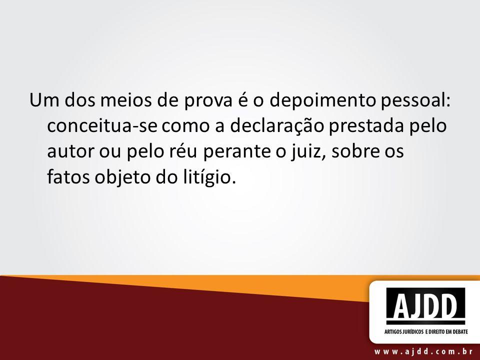 Um dos meios de prova é o depoimento pessoal: conceitua-se como a declaração prestada pelo autor ou pelo réu perante o juiz, sobre os fatos objeto do