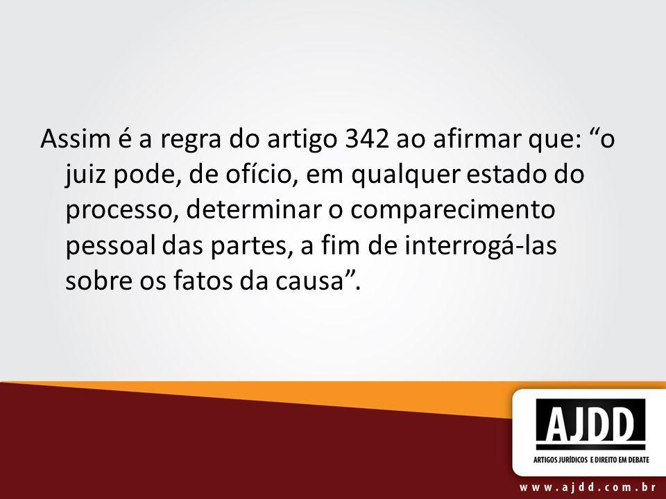 Assim é a regra do artigo 342 ao afirmar que: o juiz pode, de ofício, em qualquer estado do processo, determinar o comparecimento pessoal das partes, a fim de interrogá-las sobre os fatos da causa.