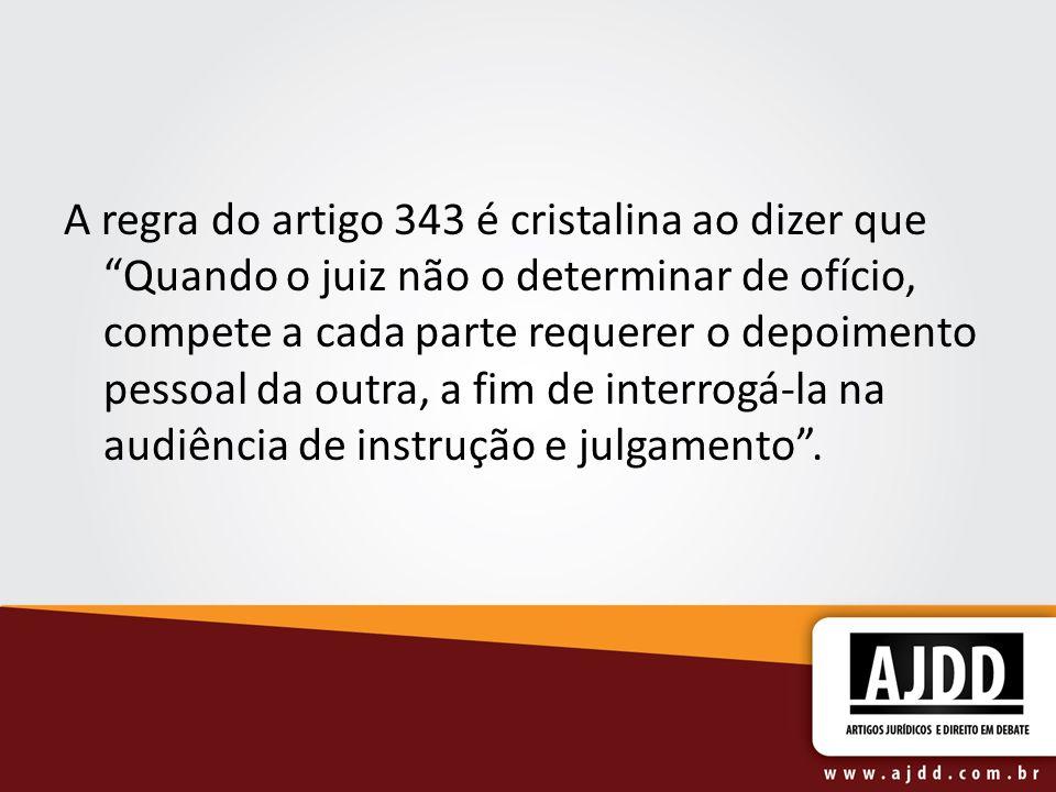 A regra do artigo 343 é cristalina ao dizer que Quando o juiz não o determinar de ofício, compete a cada parte requerer o depoimento pessoal da outra, a fim de interrogá-la na audiência de instrução e julgamento.