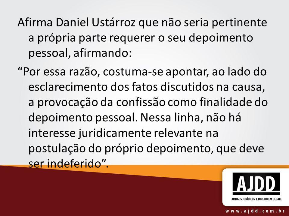 Afirma Daniel Ustárroz que não seria pertinente a própria parte requerer o seu depoimento pessoal, afirmando: Por essa razão, costuma-se apontar, ao l