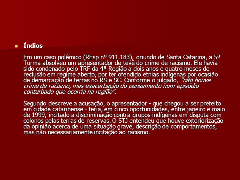 Índios Em um caso polêmico (REsp nº 911.183), oriundo de Santa Catarina, a 5ª Turma absolveu um apresentador de tevê do crime de racismo. Ele havia si