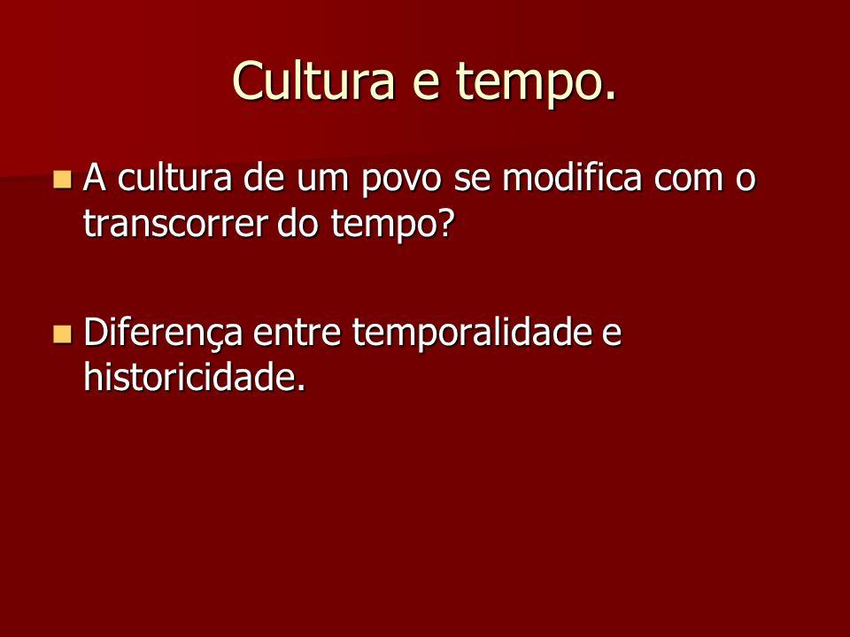 Cultura e tempo. A cultura de um povo se modifica com o transcorrer do tempo? A cultura de um povo se modifica com o transcorrer do tempo? Diferença e