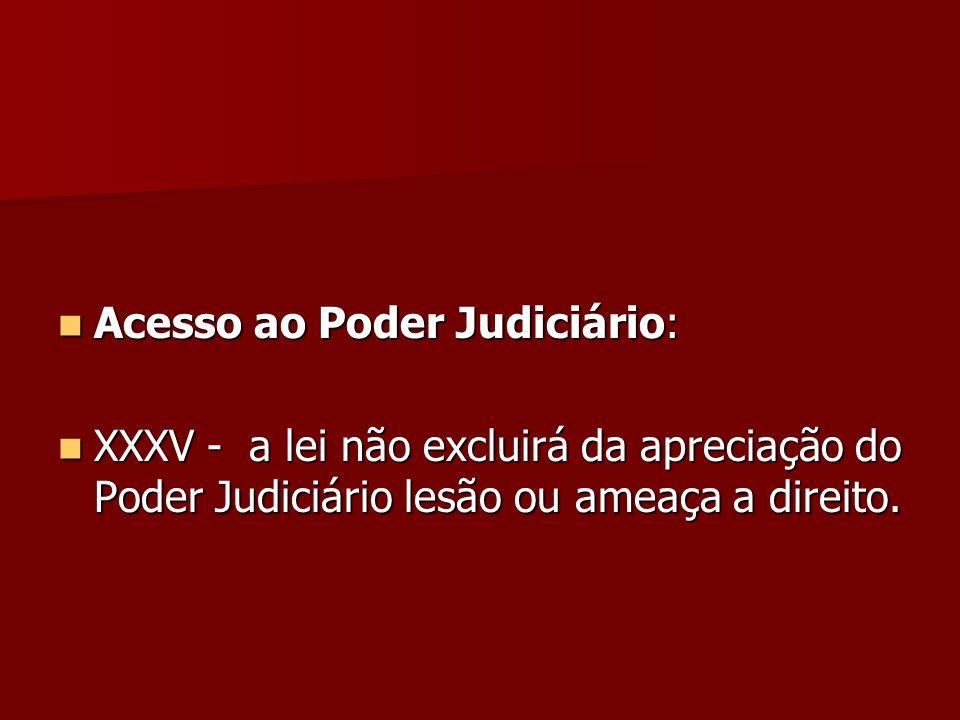 Acesso ao Poder Judiciário: Acesso ao Poder Judiciário: XXXV - a lei não excluirá da apreciação do Poder Judiciário lesão ou ameaça a direito. XXXV -