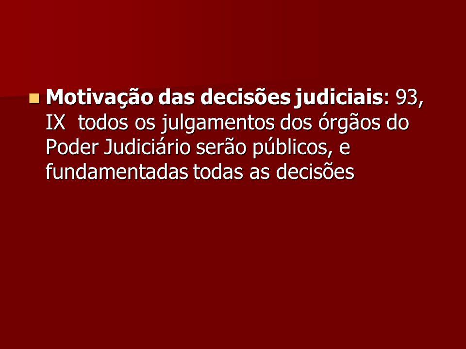 Motivação das decisões judiciais: 93, IX todos os julgamentos dos órgãos do Poder Judiciário serão públicos, e fundamentadas todas as decisões Motivaç