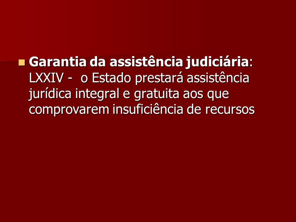 Garantia da assistência judiciária: LXXIV - o Estado prestará assistência jurídica integral e gratuita aos que comprovarem insuficiência de recursos G