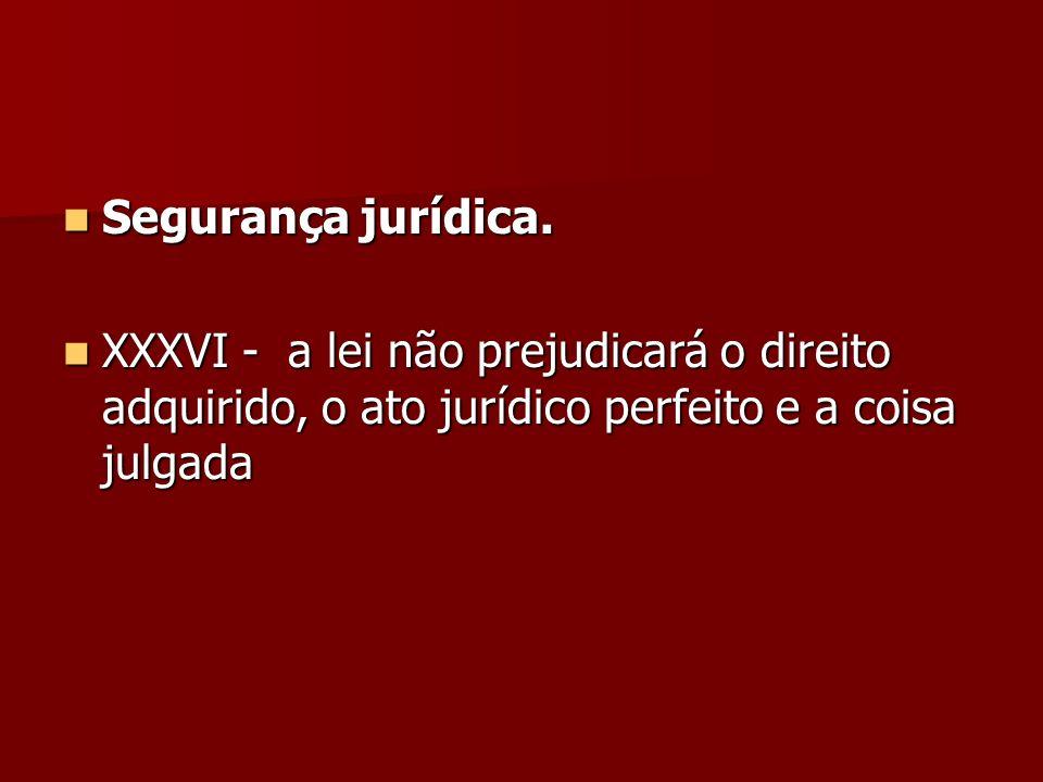Segurança jurídica. Segurança jurídica. XXXVI - a lei não prejudicará o direito adquirido, o ato jurídico perfeito e a coisa julgada XXXVI - a lei não