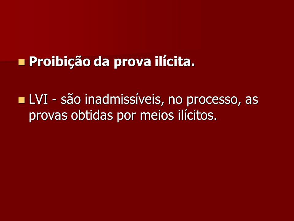 Proibição da prova ilícita. Proibição da prova ilícita. LVI - são inadmissíveis, no processo, as provas obtidas por meios ilícitos. LVI - são inadmiss