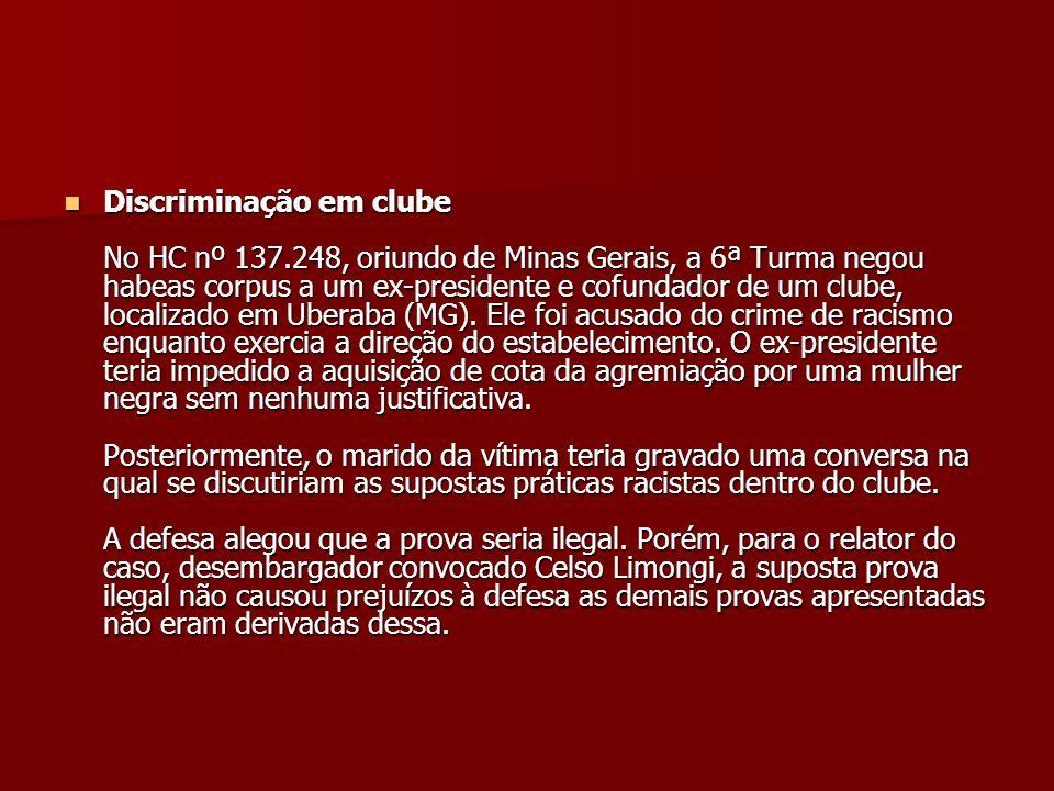 Discriminação em clube No HC nº 137.248, oriundo de Minas Gerais, a 6ª Turma negou habeas corpus a um ex-presidente e cofundador de um clube, localiza