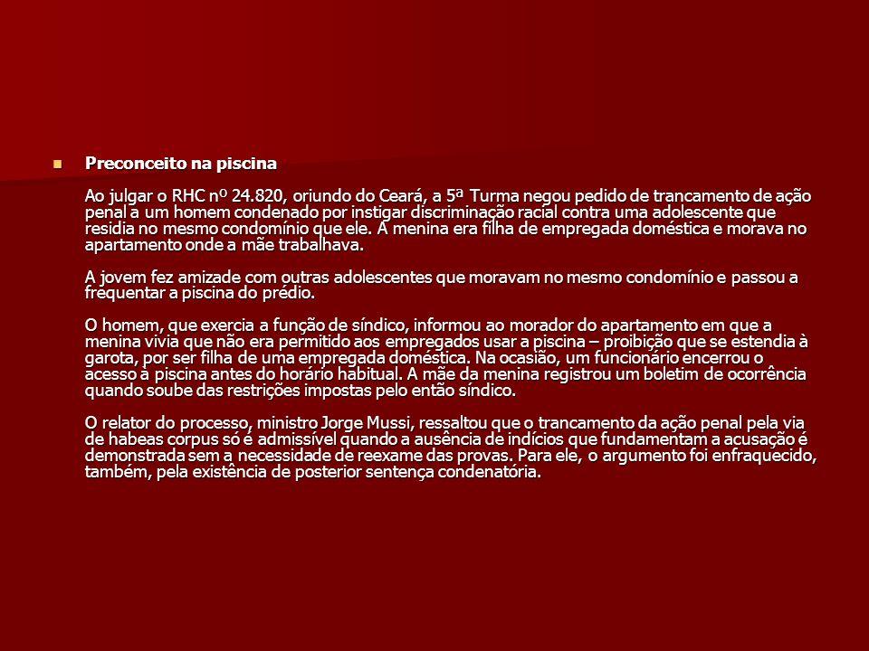 Preconceito na piscina Ao julgar o RHC nº 24.820, oriundo do Ceará, a 5ª Turma negou pedido de trancamento de ação penal a um homem condenado por inst