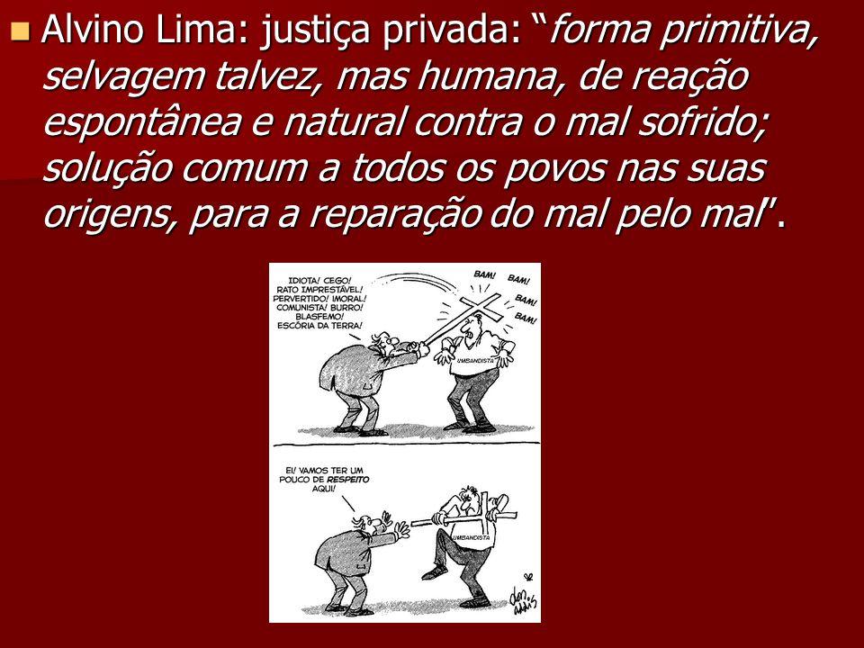 Alvino Lima: justiça privada: forma primitiva, selvagem talvez, mas humana, de reação espontânea e natural contra o mal sofrido; solução comum a todos