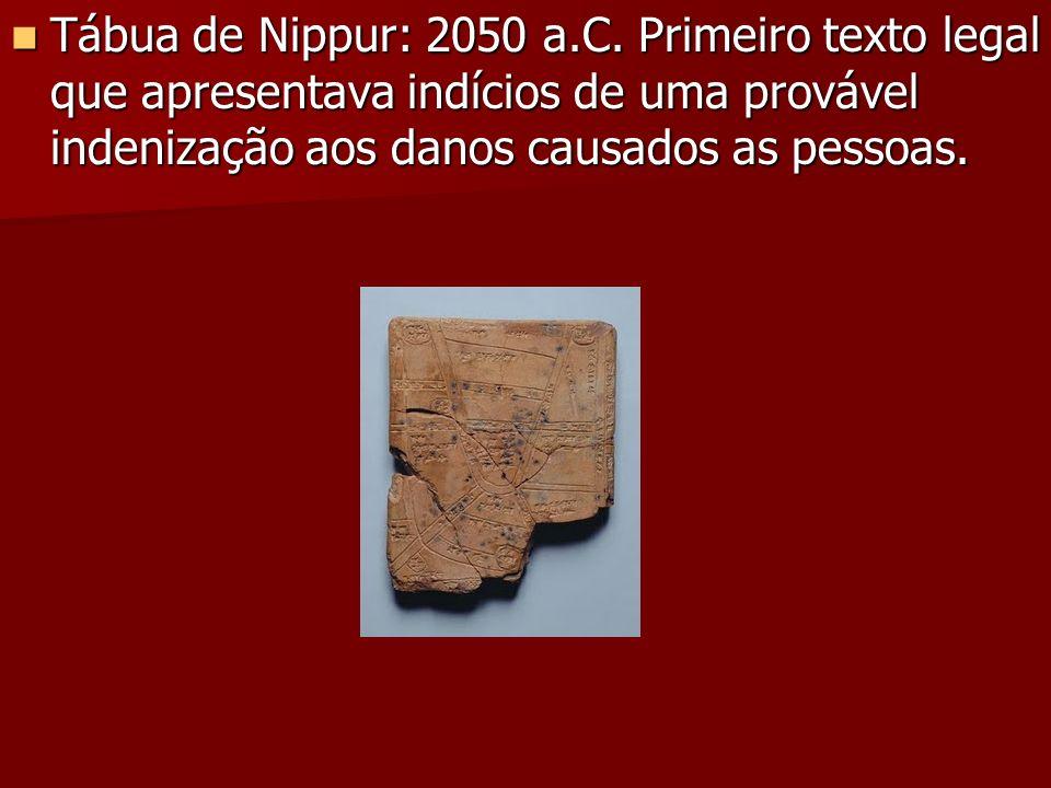 Tábua de Nippur: 2050 a.C. Primeiro texto legal que apresentava indícios de uma provável indenização aos danos causados as pessoas. Tábua de Nippur: 2