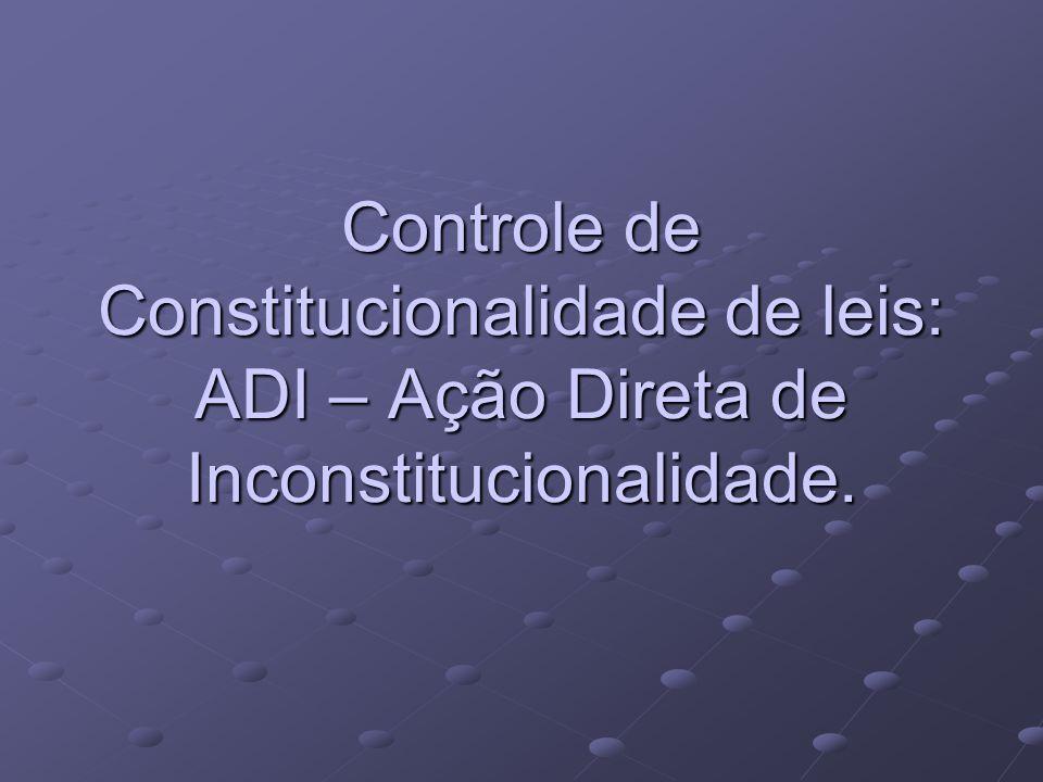 Controle de Constitucionalidade de leis: ADI – Ação Direta de Inconstitucionalidade.