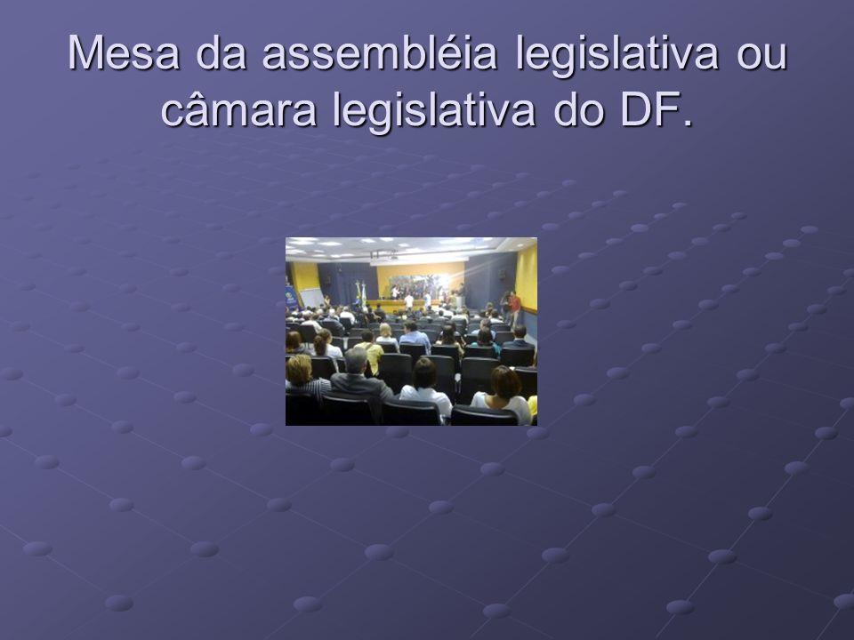 Mesa da assembléia legislativa ou câmara legislativa do DF.