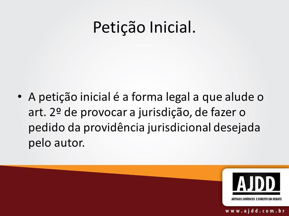 Petição Inicial. A petição inicial é a forma legal a que alude o art. 2º de provocar a jurisdição, de fazer o pedido da providência jurisdicional dese