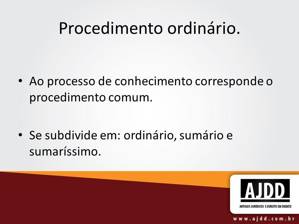 Procedimento ordinário. Ao processo de conhecimento corresponde o procedimento comum. Se subdivide em: ordinário, sumário e sumaríssimo.