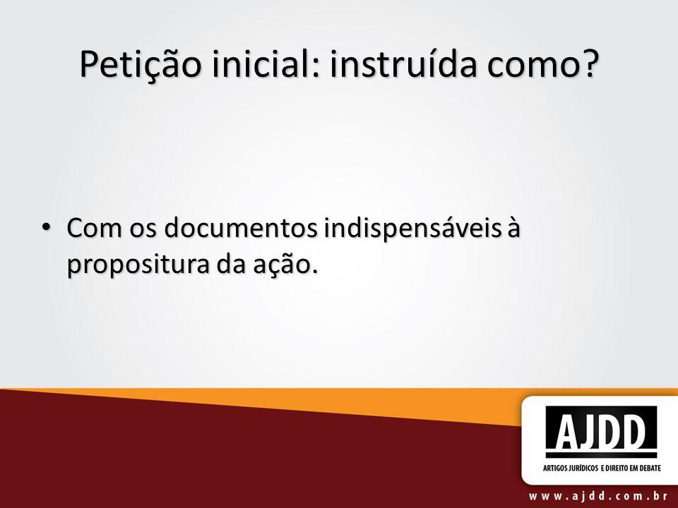 Petição inicial: instruída como? Com os documentos indispensáveis à propositura da ação. Com os documentos indispensáveis à propositura da ação.