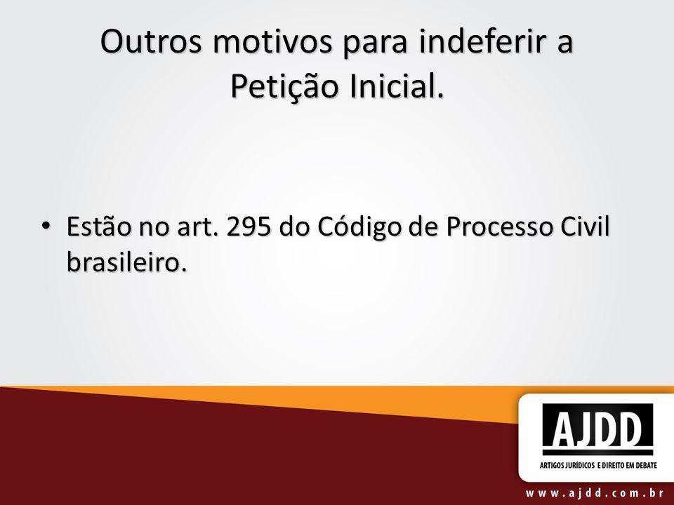 Outros motivos para indeferir a Petição Inicial. Estão no art. 295 do Código de Processo Civil brasileiro. Estão no art. 295 do Código de Processo Civ