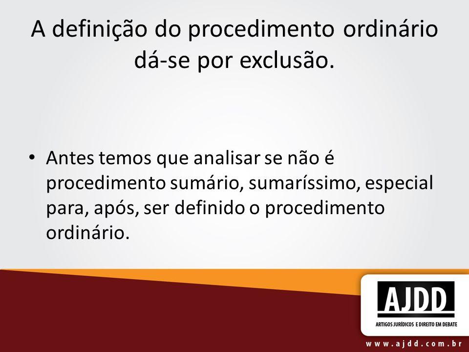 A definição do procedimento ordinário dá-se por exclusão. Antes temos que analisar se não é procedimento sumário, sumaríssimo, especial para, após, se