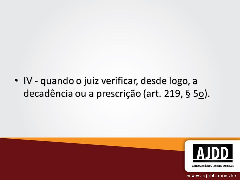 IV - quando o juiz verificar, desde logo, a decadência ou a prescrição (art. 219, § 5o). IV - quando o juiz verificar, desde logo, a decadência ou a p