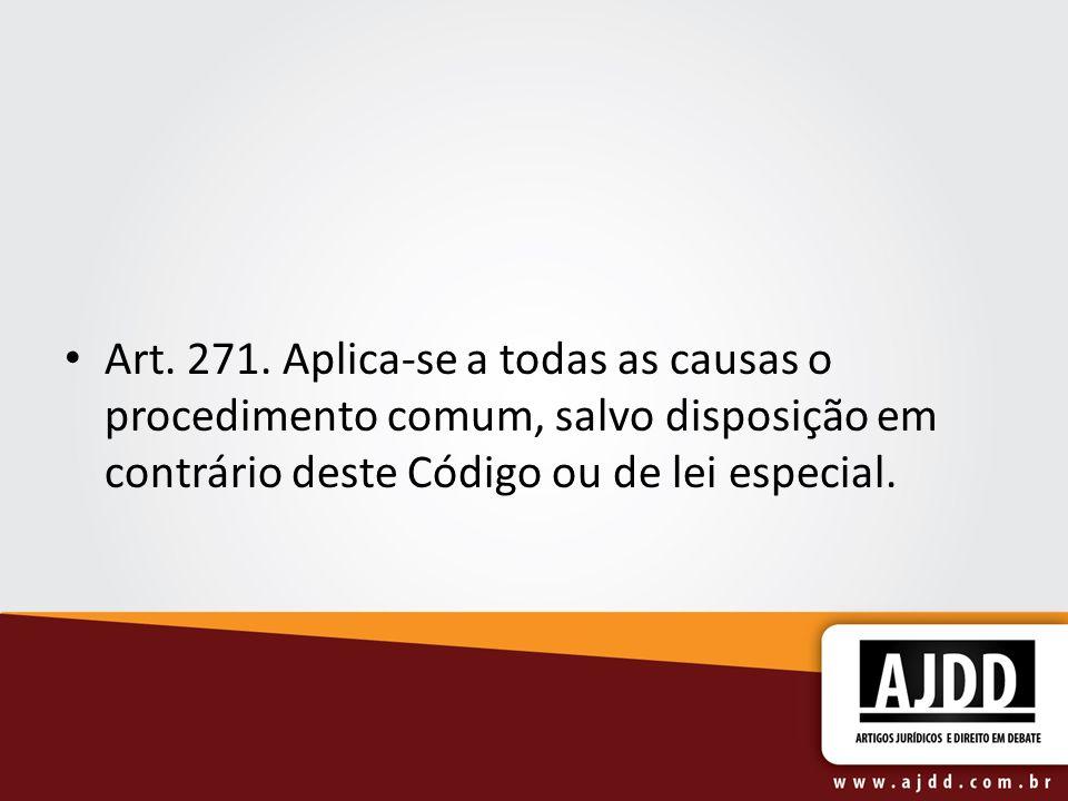 Art. 271. Aplica-se a todas as causas o procedimento comum, salvo disposição em contrário deste Código ou de lei especial.