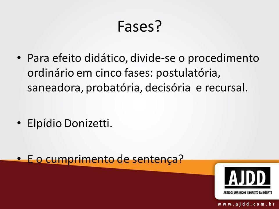 Fases? Para efeito didático, divide-se o procedimento ordinário em cinco fases: postulatória, saneadora, probatória, decisória e recursal. Elpídio Don