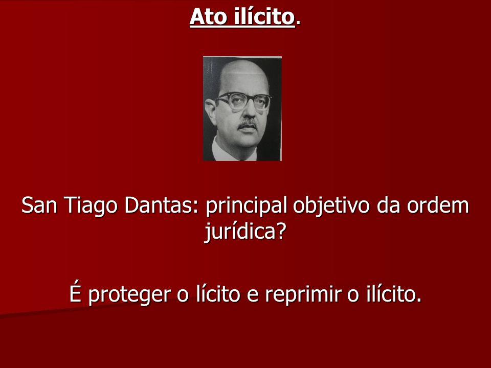 Ato ilícito. San Tiago Dantas: principal objetivo da ordem jurídica? É proteger o lícito e reprimir o ilícito.